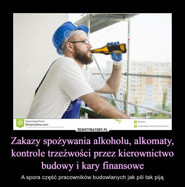 Zakazy spożywania alkoholu, alkomaty, kontrole trzeźwości przez kierownictwo budowy i kary finansowe – A spora część pracowników budowlanych jak pili tak piją