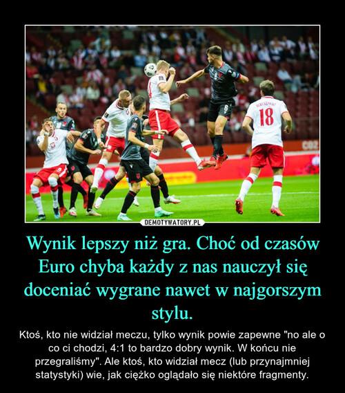 Wynik lepszy niż gra. Choć od czasów Euro chyba każdy z nas nauczył się doceniać wygrane nawet w najgorszym stylu.