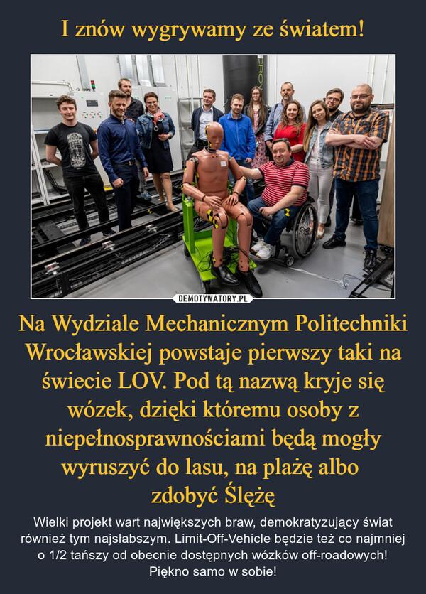 Na Wydziale Mechanicznym Politechniki Wrocławskiej powstaje pierwszy taki na świecie LOV. Pod tą nazwą kryje się wózek, dzięki któremu osoby z niepełnosprawnościami będą mogły wyruszyć do lasu, na plażę albo zdobyć Ślężę – Wielki projekt wart największych braw, demokratyzujący świat również tym najsłabszym. Limit-Off-Vehicle będzie też co najmniej o 1/2 tańszy od obecnie dostępnych wózków off-roadowych! Piękno samo w sobie!