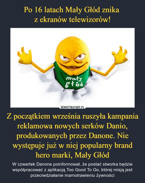 Po 16 latach Mały Głód znika  z ekranów telewizorów! Z początkiem września ruszyła kampania reklamowa nowych serków Danio, produkowanych przez Danone. Nie występuje już w niej popularny brand hero marki, Mały Głód