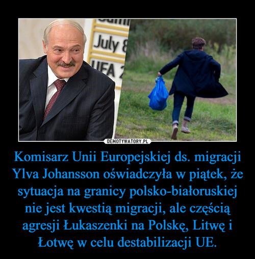 Komisarz Unii Europejskiej ds. migracji Ylva Johansson oświadczyła w piątek, że sytuacja na granicy polsko-białoruskiej nie jest kwestią migracji, ale częścią agresji Łukaszenki na Polskę, Litwę i Łotwę w celu destabilizacji UE.