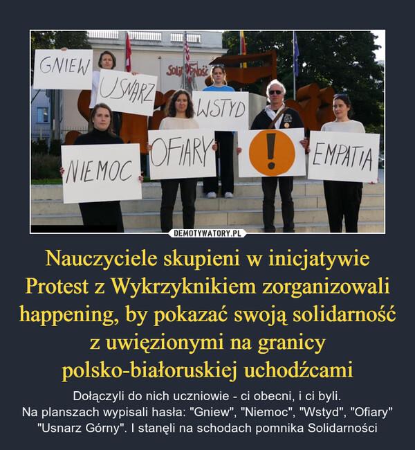 """Nauczyciele skupieni w inicjatywie Protest z Wykrzyknikiem zorganizowali happening, by pokazać swoją solidarność z uwięzionymi na granicy polsko-białoruskiej uchodźcami – Dołączyli do nich uczniowie - ci obecni, i ci byli.Na planszach wypisali hasła: """"Gniew"""", """"Niemoc"""", """"Wstyd"""", """"Ofiary"""" """"Usnarz Górny"""". I stanęli na schodach pomnika Solidarności"""