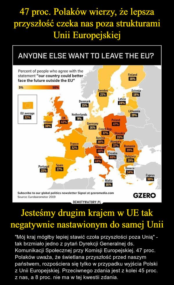 """Jesteśmy drugim krajem w UE tak negatywnie nastawionym do samej Unii – """"Mój kraj mógłby lepiej stawić czoła przyszłości poza Unią"""" - tak brzmiało jedno z pytań Dyrekcji Generalnej ds. Komunikacji Społecznej przy Komisji Europejskiej. 47 proc. Polaków uważa, że świetlana przyszłość przed naszym państwem, rozpościera się tylko w przypadku wyjścia Polski z Unii Europejskiej. Przeciwnego zdania jest z kolei 45 proc. z nas, a 8 proc. nie ma w tej kwestii zdania."""