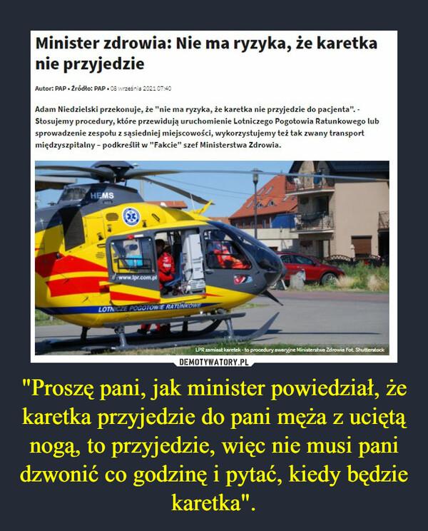 """""""Proszę pani, jak minister powiedział, że karetka przyjedzie do pani męża z uciętą nogą, to przyjedzie, więc nie musi pani dzwonić co godzinę i pytać, kiedy będzie karetka"""". –  Minister zdrowia: Nie ma ryzyka, że karetka nie przyjedzie Autor: PAP 2r6d1o: PAP wrzeins Adam Niedzielski przekonuje, że """"nie ma ryzyka, że karetka nie przyjedzie do pacjenta"""". -Stosujemy procedury, które przewidują uruchomienie Lotniczego Pogotowia Ratunkowego lub sprowadzenie zespołu z sąsiedniej miejscowości, wykorzystujemy też tak zwany transport międzyszpitalny - podkreślił w """"Fakcie"""" szef Ministerstwa Zdrowia."""