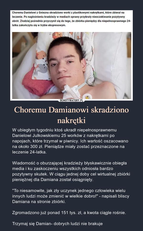 """Choremu Damianowi skradziono nakrętki – W ubiegłym tygodniu ktoś ukradł niepełnosprawnemu Danielowi Julkowskiemu 25 worków z nakrętkami po napojach, które trzymał w piwnicy. Ich wartość oszacowano na około 300 zł. Pieniądze miały zostać przeznaczone na leczenie 24-latka.Wiadomość o oburzającej kradzieży błyskawicznie obiegła media i ku zaskoczeniu wszystkich odniosła bardzo pozytywny skutek. W ciągu jednej doby cel wirtualnej zbiórki pieniężnej dla Damiana został osiągnięty.''To niesamowite, jak zły uczynek jednego człowieka wielu innych ludzi może zmienić w wielkie dobro!"""" - napisali bliscy Damiana na stronie zbiórki.Zgromadzono już ponad 151 tys. zł, a kwota ciągle rośnie.Trzymaj się Damian- dobrych ludzi nie brakuje"""