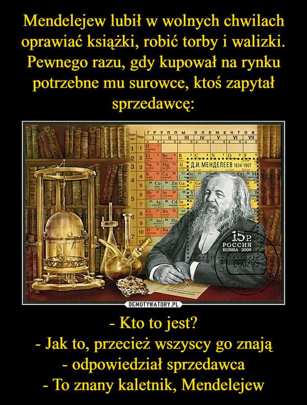 - Kto to jest?- Jak to, przecież wszyscy go znają- odpowiedział sprzedawca- To znany kaletnik, Mendelejew –