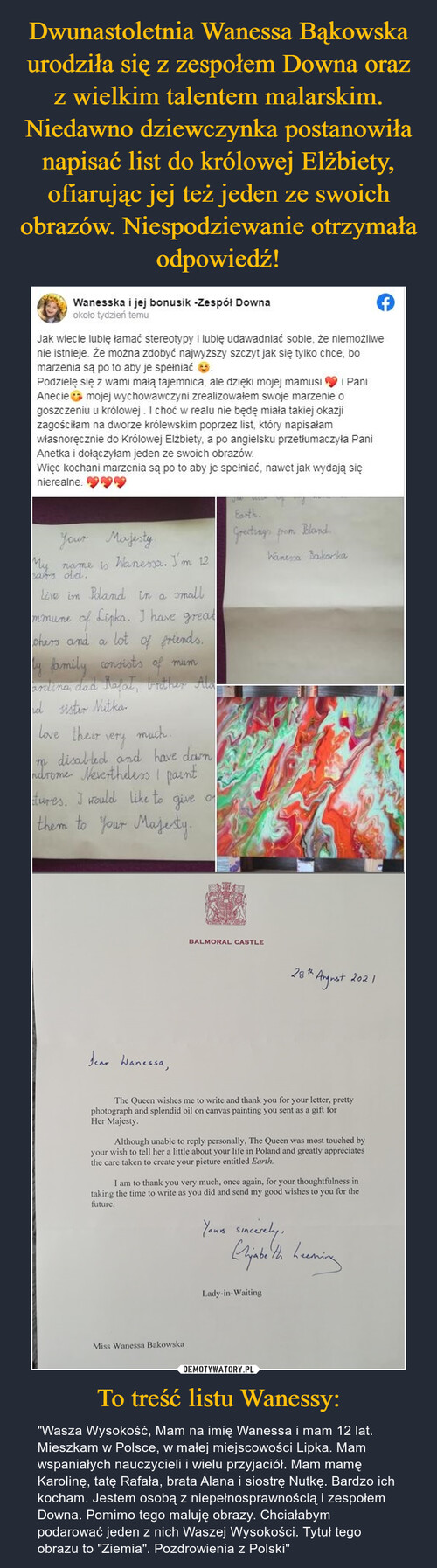 Dwunastoletnia Wanessa Bąkowska urodziła się z zespołem Downa oraz z wielkim talentem malarskim. Niedawno dziewczynka postanowiła napisać list do królowej Elżbiety, ofiarując jej też jeden ze swoich obrazów. Niespodziewanie otrzymała odpowiedź! To treść listu Wanessy: