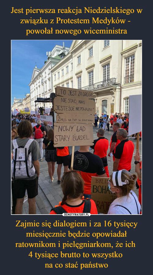 Jest pierwsza reakcja Niedzielskiego w związku z Protestem Medyków -  powołał nowego wiceministra Zajmie się dialogiem i za 16 tysięcy miesięcznie będzie opowiadał ratownikom i pielęgniarkom, że ich  4 tysiące brutto to wszystko  na co stać państwo