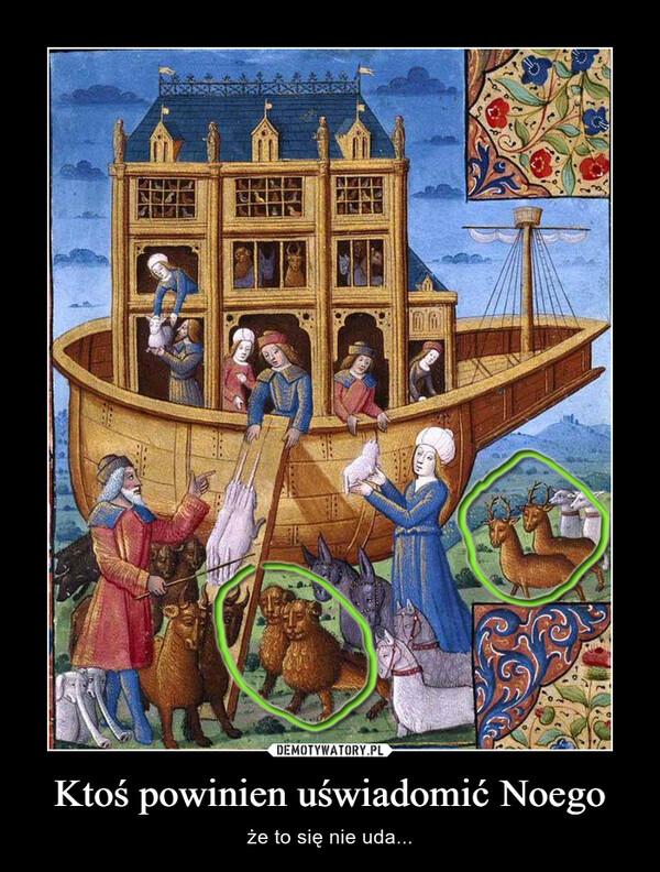 Ktoś powinien uświadomić Noego – że to się nie uda...