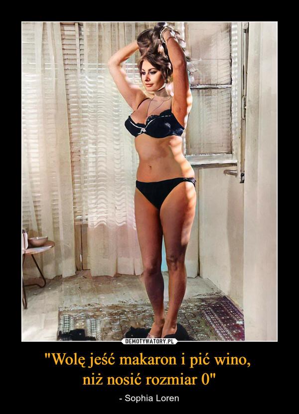 """""""Wolę jeść makaron i pić wino, niż nosić rozmiar 0"""" – - Sophia Loren"""