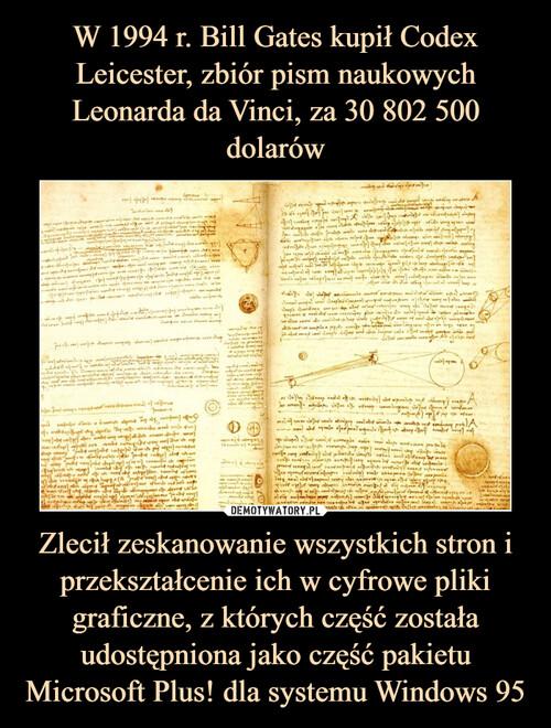 W 1994 r. Bill Gates kupił Codex Leicester, zbiór pism naukowych Leonarda da Vinci, za 30 802 500 dolarów Zlecił zeskanowanie wszystkich stron i przekształcenie ich w cyfrowe pliki graficzne, z których część została udostępniona jako część pakietu Microsoft Plus! dla systemu Windows 95