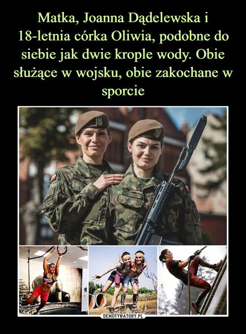 Matka, Joanna Dądelewska i 18-letnia córka Oliwia, podobne do siebie jak dwie krople wody. Obie służące w wojsku, obie zakochane w sporcie