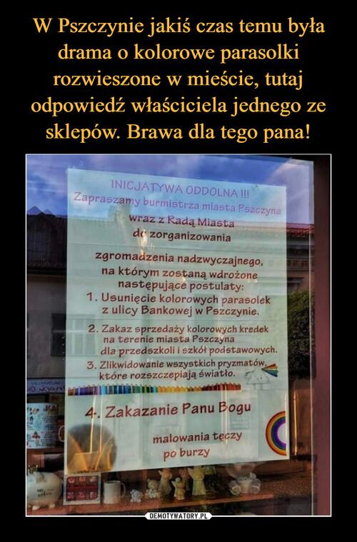 W Pszczynie jakiś czas temu była drama o kolorowe parasolki rozwieszone w mieście, tutaj odpowiedź właściciela jednego ze sklepów. Brawa dla tego pana!