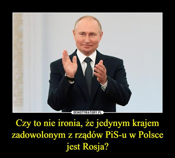 Czy to nie ironia, że jedynym krajem zadowolonym z rządów PiS-u w Polsce jest Rosja? –