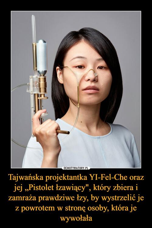 """Tajwańska projektantka YI-Fel-Che oraz jej """"Pistolet łzawiący"""", który zbiera i zamraża prawdziwe łzy, by wystrzelić je z powrotem w stronę osoby, która je wywołała"""