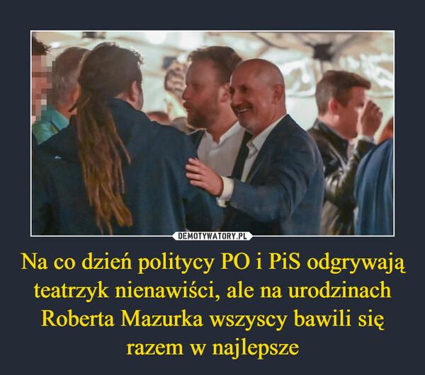 Na co dzień politycy PO i PiS odgrywają teatrzyk nienawiści, ale na urodzinach Roberta Mazurka wszyscy bawili się razem w najlepsze –