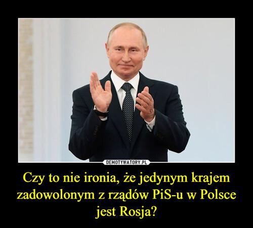 Czy to nie ironia, że jedynym krajem zadowolonym z rządów PiS-u w Polsce jest Rosja?