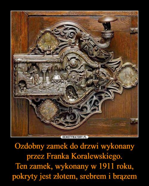 Ozdobny zamek do drzwi wykonany przez Franka Koralewskiego. Ten zamek, wykonany w 1911 roku, pokryty jest złotem, srebrem i brązem