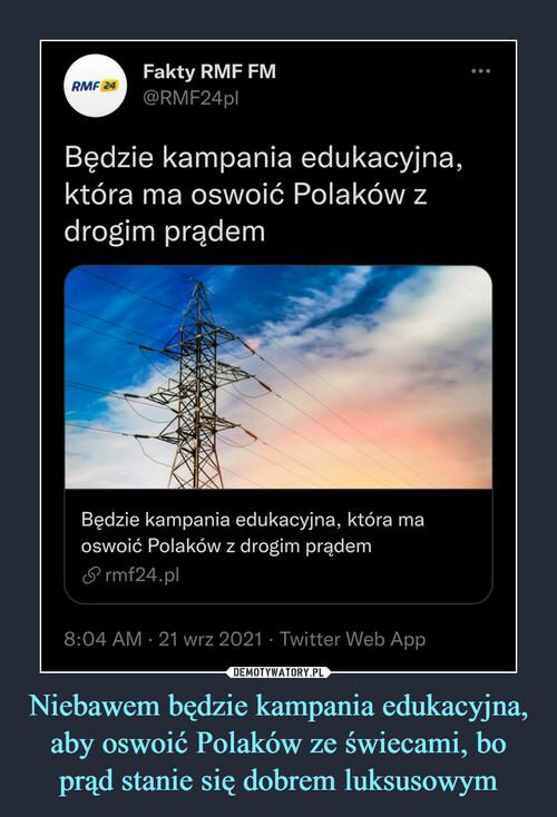 Niebawem będzie kampania edukacyjna, aby oswoić Polaków ze świecami, bo prąd stanie się dobrem luksusowym