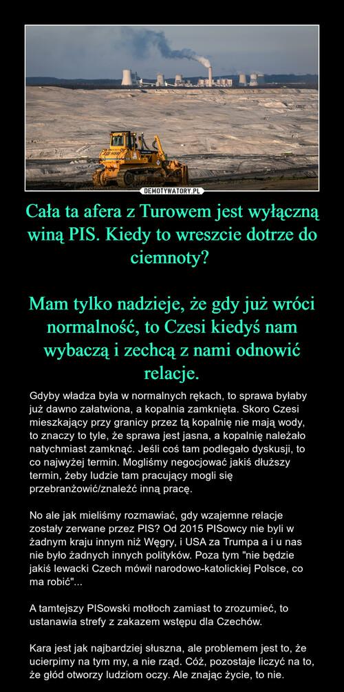 Cała ta afera z Turowem jest wyłączną winą PIS. Kiedy to wreszcie dotrze do ciemnoty?   Mam tylko nadzieje, że gdy już wróci normalność, to Czesi kiedyś nam wybaczą i zechcą z nami odnowić relacje.