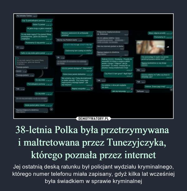 38-letnia Polka była przetrzymywana i maltretowana przez Tunezyjczyka, którego poznała przez internet – Jej ostatnią deską ratunku był policjant wydziału kryminalnego, którego numer telefonu miała zapisany, gdyż kilka lat wcześniej była świadkiem w sprawie kryminalnej