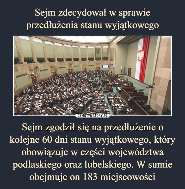 Sejm zgodził się na przedłużenie o kolejne 60 dni stanu wyjątkowego, który obowiązuje w części województwa podlaskiego oraz lubelskiego. W sumie obejmuje on 183 miejscowości –
