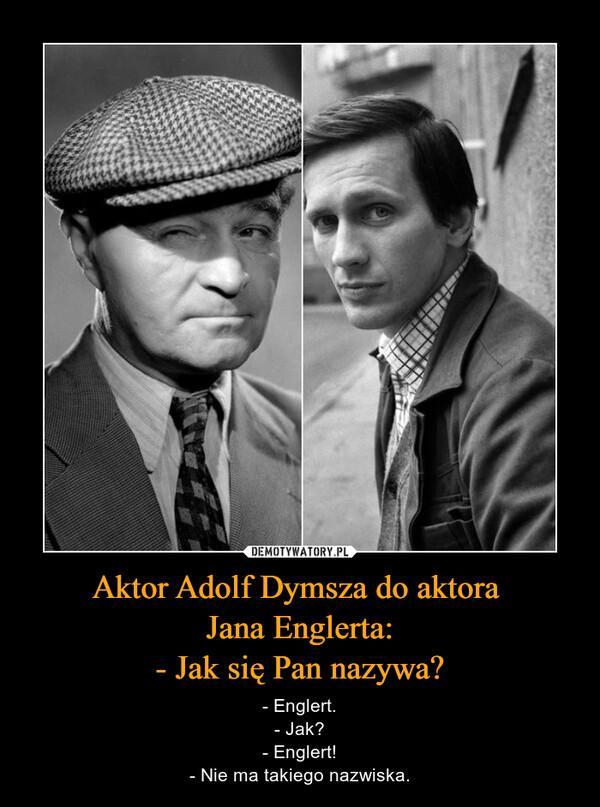 Aktor Adolf Dymsza do aktora Jana Englerta:- Jak się Pan nazywa? – - Englert.- Jak?- Englert!- Nie ma takiego nazwiska.
