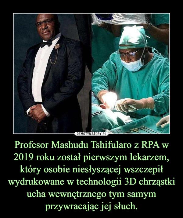Profesor Mashudu Tshifularo z RPA w 2019 roku został pierwszym lekarzem, który osobie niesłyszącej wszczepił wydrukowane w technologii 3D chrząstki ucha wewnętrznego tym samym przywracając jej słuch. –
