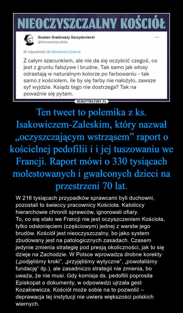 """Ten tweet to polemika z ks. Isakowiczem-Zaleskim, który nazwał """"oczyszczającym wstrząsem"""" raport o kościelnej pedofilii i i jej tuszowaniu we Francji. Raport mówi o 330 tysiącach molestowanych i gwałconych dzieci na przestrzeni 70 lat. – W 216 tysiącach przypadków sprawcami byli duchowni, pozostali to świeccy pracownicy Kościoła. Katoliccy hierarchowie chronili sprawców, ignorowali ofiary. To, co się stało we Francji nie jest oczyszczeniem Kościoła, tylko odsłonięciem (częściowym) jednej z warstw jego brudów. Kościół jest nieoczyszczalny, bo jako system zbudowany jest na patologicznych zasadach. Czasem jedynie zmienia strategię pod presją okoliczności, jak to się dzieje na Zachodzie. W Polsce wprowadza drobne korekty (""""podjęliśmy kroki"""", """"przyjęliśmy wytyczne"""", """"powołaliśmy fundację"""" itp.), ale zasadniczo strategii nie zmienia, bo uważa, że nie musi. Gdy komisja ds. pedofilii poprosiła Episkopat o dokumenty, w odpowiedzi ujrzała gest Kozakiewicza. Kościół może sobie na to pozwolić – deprawacja tej instytucji nie uwiera większości polskich wiernych."""