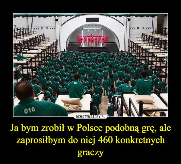 Ja bym zrobił w Polsce podobną grę, ale zaprosiłbym do niej 460 konkretnych graczy –