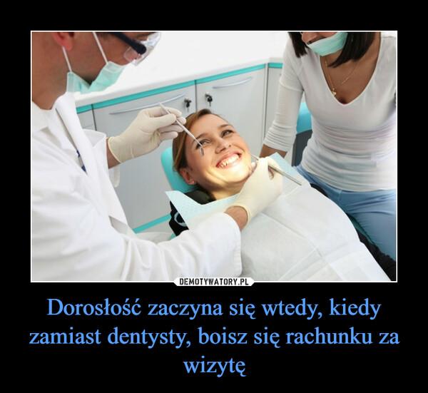 Dorosłość zaczyna się wtedy, kiedy zamiast dentysty, boisz się rachunku za wizytę –