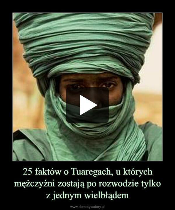 25 faktów o Tuaregach, u których mężczyźni zostają po rozwodzie tylkoz jednym wielbłądem –