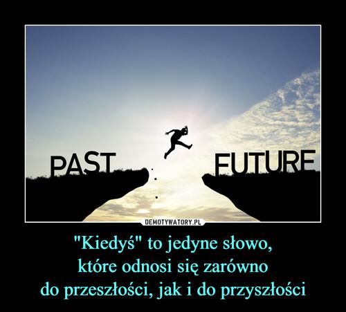 """""""Kiedyś"""" to jedyne słowo, które odnosi się zarówno do przeszłości, jak i do przyszłości"""