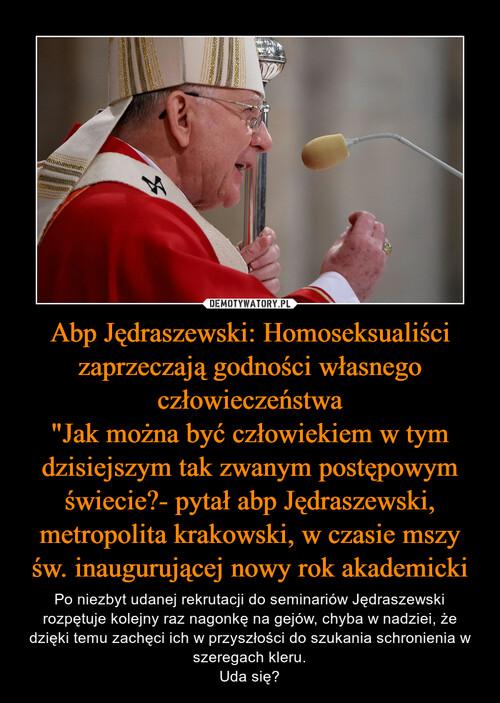 """Abp Jędraszewski: Homoseksualiści zaprzeczają godności własnego człowieczeństwa """"Jak można być człowiekiem w tym dzisiejszym tak zwanym postępowym świecie?- pytał abp Jędraszewski, metropolita krakowski, w czasie mszy św. inaugurującej nowy rok akademicki"""