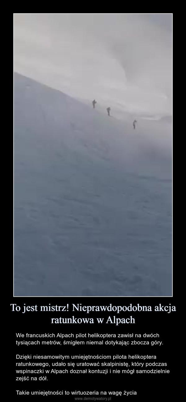 To jest mistrz! Nieprawdopodobna akcja ratunkowa w Alpach – We francuskich Alpach pilot helikoptera zawisł na dwóch tysiącach metrów, śmigłem niemal dotykając zbocza góry.Dzięki niesamowitym umiejętnościom pilota helikoptera ratunkowego, udało się uratować skalpinistę, który podczas wspinaczki w Alpach doznał kontuzji i nie mógł samodzielnie zejść na dół.Takie umiejętności to wirtuozeria na wagę życia