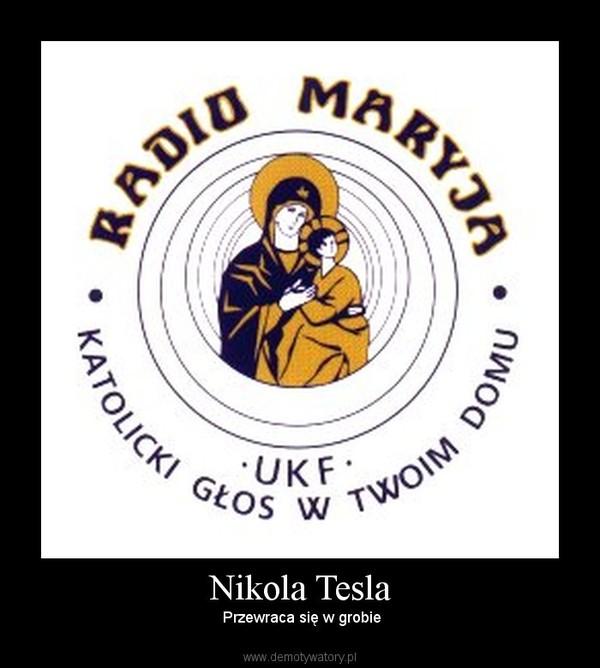 Nikola Tesla –  Przewraca się w grobie