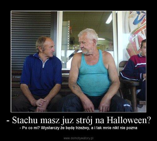 - Stachu masz juz strój na Halloween? – - Po co mi? Wystarczy że będę trzeźwy, a i tak mnie nikt nie pozna
