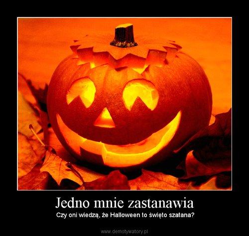 Jedno mnie zastanawia –  Czy oni wiedzą, że Halloween to święto szatana?