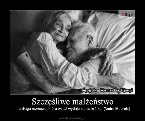 Szczęśliwe małżeństwo – ..to długa rozmowa, która wciąż wydaje sie za krótka  [Andre Maurois]