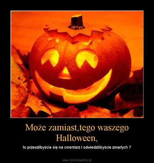 Może zamiast,tego waszego Halloween, – to przeszlibyście się na cmentarz i odwiedzilibyście zmarłych ?