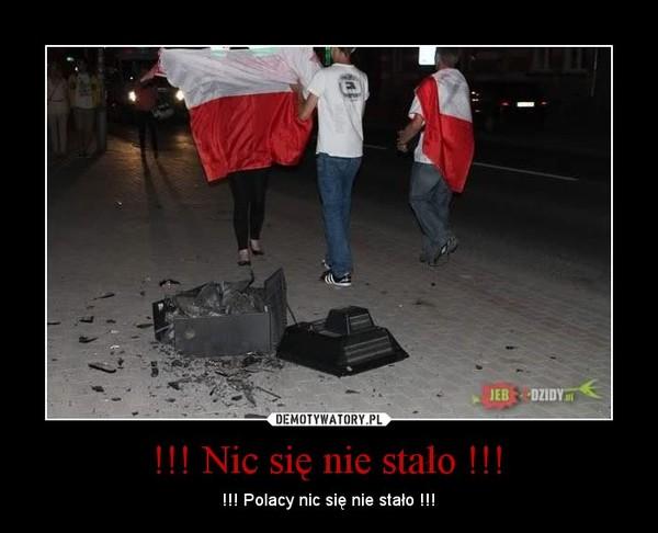 !!! Nic siê nie sta³o !!! – !!! Polacy nic siê nie sta³o !!!
