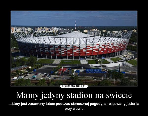 Mamy jedyny stadion na świecie – ...który jest zasuwany latem podczas słonecznej pogody, a rozsuwany jesienią przy ulewie