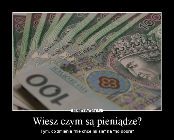 Wiesz czym są pieniądze? – Tym, co zmienia