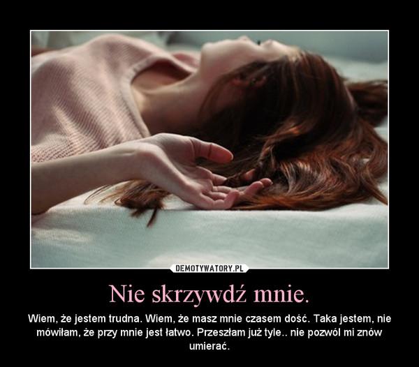 Nie skrzywdź mnie. – Wiem, że jestem trudna. Wiem, że masz mnie czasem dość. Taka jestem, nie mówiłam, że przy mnie jest łatwo. Przeszłam już tyle.. nie pozwól mi znów umierać.