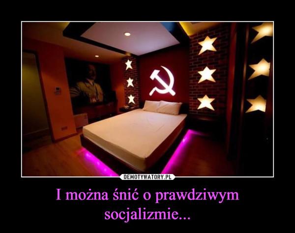 I można śnić o prawdziwym socjalizmie...