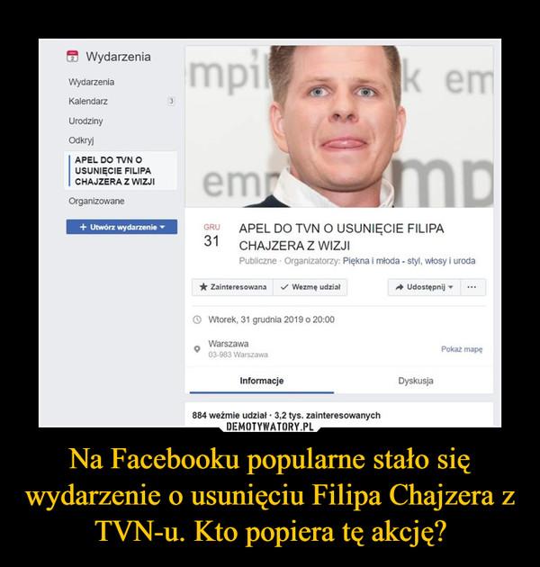 Na Facebooku popularne stało się wydarzenie o usunięciu Filipa Chajzera z TVN-u. Kto popiera tę akcję?