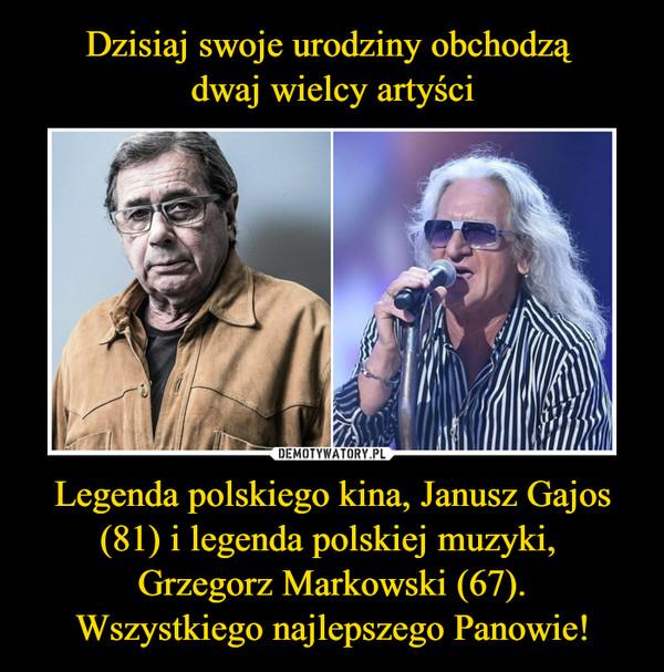 Dzisiaj swoje urodziny obchodzą dwaj wielcy artyści Legenda polskiego kina, Janusz Gajos (81) i legenda polskiej muzyki, Grzegorz Markowski (67). Wszystkiego najlepszego Panowie!
